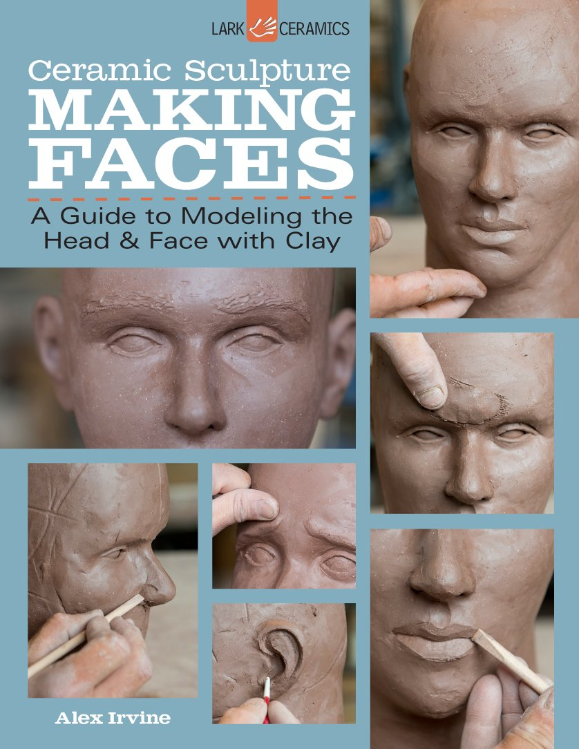 Ceramic Sculpture  Making Faces  A Guide To Modeling The Head And Face With Clay