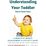 Understanding Your Toddler: A Month-By-Month Development & Activity Guide For Playing With Your Toddler From One to Three Yea