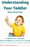 Understanding Your Toddler: A Month-By-Month Development & Activity Guide For Playing With Your Toddler From One to…