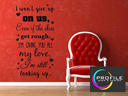 I WON\'T GIVE UP ON US EVEN IF THE SKIES GET ROUGH IM GIVING YOU
