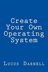 Create Your Own Operating System: Build, deploy, and test your very own operating systems for the Internet of Things and other devices Kindle Edition