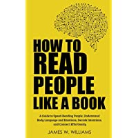 How to Read People Like a Book: A Guide to Speed-Reading People, Understand Body Language and Emotions, Decode Intentions, and Connect Effortlessly (Communication Skills Training)