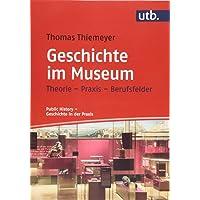 Geschichte im Museum: Theorie - Praxis - Berufsfelder (Public History – Geschichte in der Praxis)