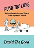 Push the Zone: The Good Guide to Growing Tropical Plants Beyond the Tropics (The Good Guide to Gardening)