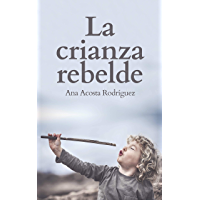 La Crianza Rebelde: Educar desde el respeto, la consciencia y la empatía (Spanish Edition)