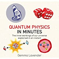 Quantum Physics in Minutes: The Inner Workings of Our Universe Explained in an Instant
