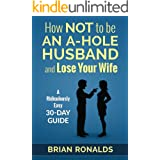 How Not to be an A-Hole Husband and Lose Your Wife (A-Hole Series Book 1)