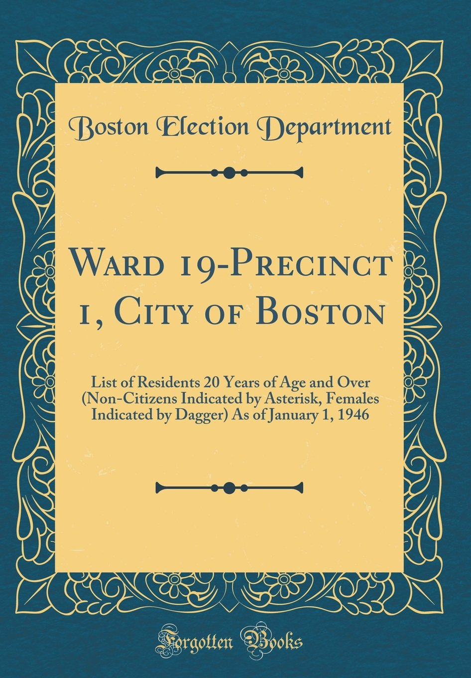 Download Ward 19-Precinct 1, City of Boston: List of Residents 20 Years of Age and Over (Non-Citizens Indicated by Asterisk, Females Indicated by Dagger) As of January 1, 1946 (Classic Reprint) pdf