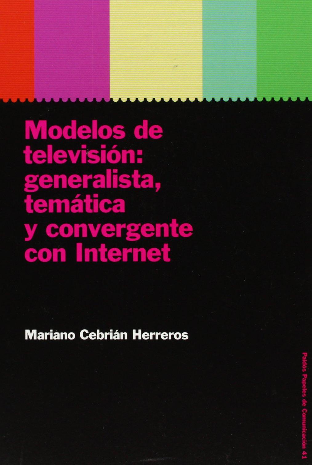 MODELOS DE TELEVISION: GENERALISTA, TEMATICA Y CONVERGENTE CON INTERNET (Comunicación) Tapa blanda – 13 mar 2004 Mariano Cebrián Herreros Ediciones Paidós 8449315379 1002-WS1501-A01010-8449315379