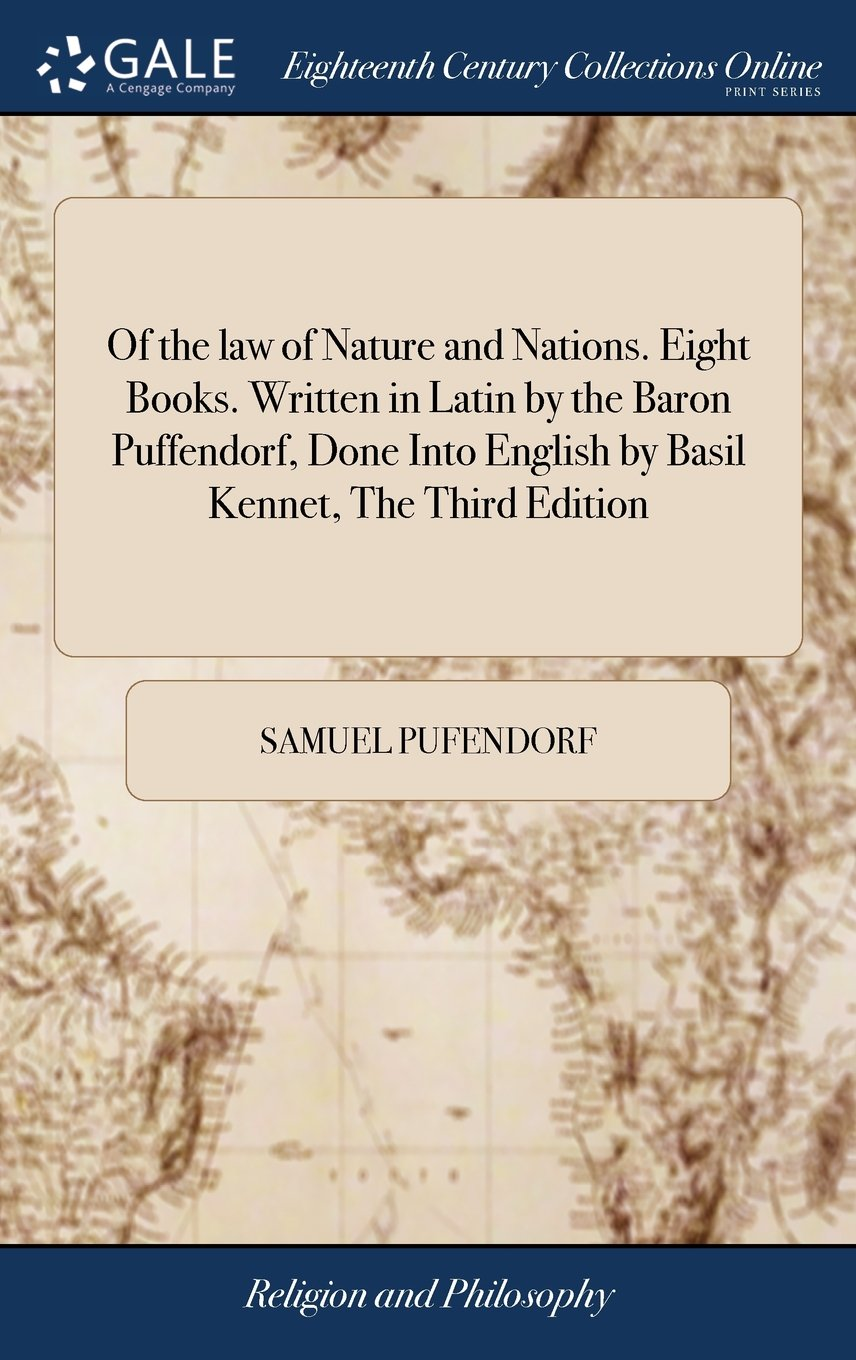 Read Online Of the Law of Nature and Nations. Eight Books. Written in Latin by the Baron Puffendorf, Done Into English by Basil Kennet, the Third Edition: ... Two Tables. Printed at Amsterdam, in 1712 PDF