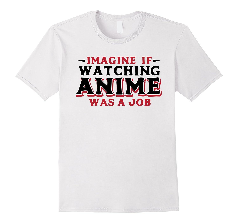Imagine If Watching Anime Was A Job - Funny Manga Quote Tee-TJ