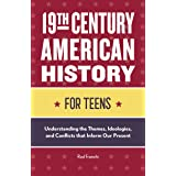 19th Century American History for Teens: Understanding the Themes, Ideologies, and Conflicts that Inform Our Present