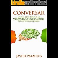CONVERSAR: Aprenda cómo dominar las conversaciones, acercarse a extraños y tener confianza en las habilidades de conversación informal