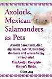 Axolotls, Mexican Salamanders as Pets. Axolotls Care, Facts, Diet, Aquarium, Habitat, Breeding, Diseases and Where to Buy All Included. the Axolotl Co