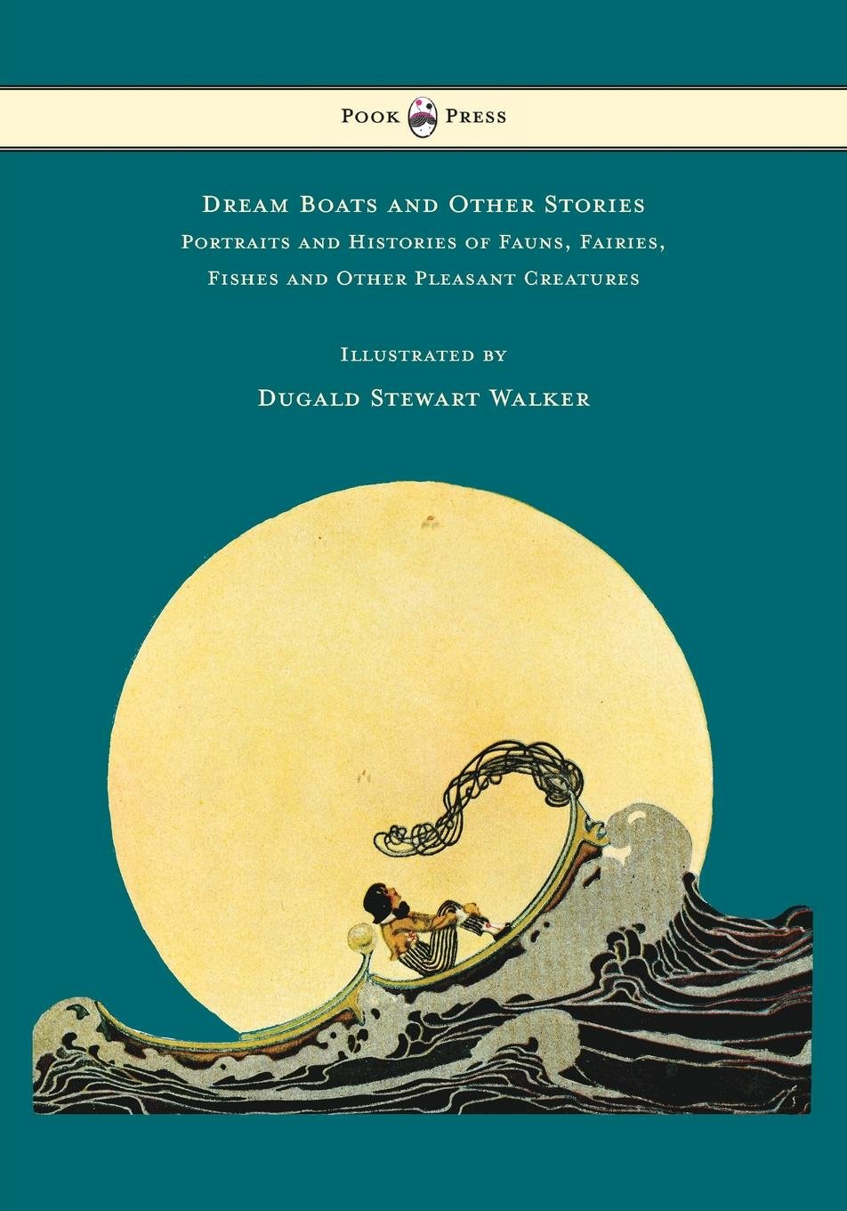 Dream Boats and Other Stories - Portraits and Histories of Fauns, Fairies, Fishes and Other Pleasant Creatures - Illustrated by Dugald Stewart Walker by Pook Press