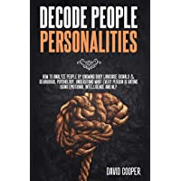 Decode People Personalities: How to Analyze People by Knowing Body Language Signals & Behavioral Psychology. Understand…