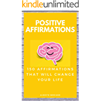 POSITIVE AFFIRMATIONS: 150 AFFIRMATIONS THAT WILL CHANGE YOUR LIFE
