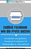 Endlich Facebook wie die Profis nutzen! Versteckte und geheime Facebook-Funktionen für Selbständige & Unternehmen (Facebook Marketing 1)