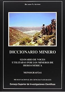 Diccionario minero: Glosario de voces utilizadas por los mineros de Iberoamérica…