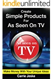 Create Simple Products For As Seen On TV: How To Make Millions From Your Unique Ideas (English Edition)