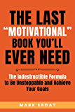 "The Last ""Motivational"" Book You'll Ever Need: The Indestructible Formula to Be Unstoppable and Achieve Your Goals (even…"