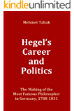 Hegel's Career and Politics: The Making of the Most Famous Philosopher in Germany,  1788-1831