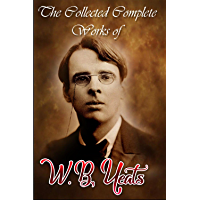 The Collected Complete Works of W. B. Yeats (Huge Collection Including Irish Fairy Tales, The Celtic Twilight, The Countess Cathleen, The Hour Glass, A ... of Irish Verse, In The Seven Woods, & More)