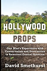 Hollywood Props: One Man's Experience With Conservation and Destruction in Remotest Central America Paperback