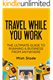 Travel While You Work: The Ultimate Guide to Running a Business from Anywhere