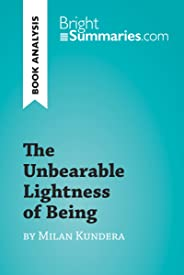 The Unbearable Lightness of Being by Milan Kundera (Book Analysis): Detailed Summary, Analysis and Reading Guide (BrightSumma