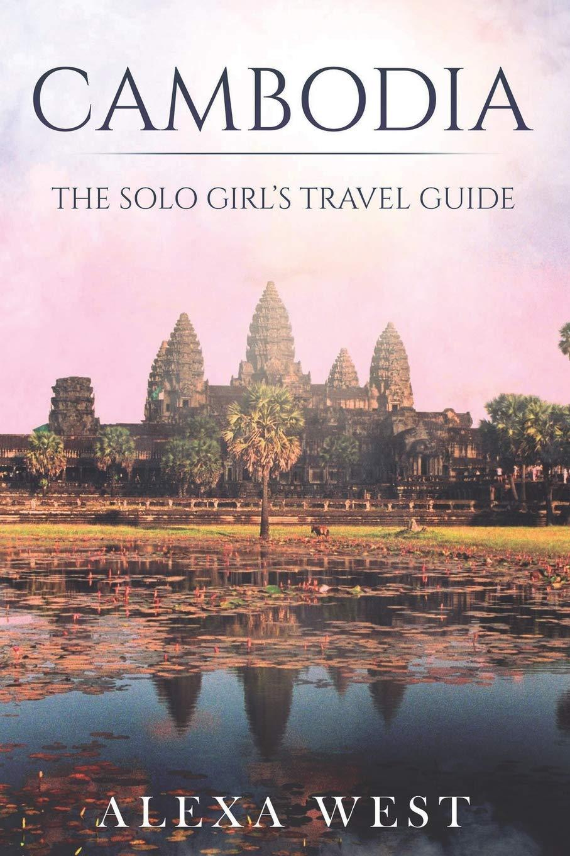 Cambodia: The Solo Girl's Travel Guide: Alexa West