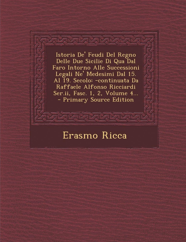 Istoria De' Feudi Del Regno Delle Due Sicilie Di Qua Dal Faro Intorno Alle Successioni Legali Ne' Medesimi Dal 15. Al 19. Secolo: -continuata Da ... Fasc. 1, 2, Volume 4... (Italian Edition) PDF ePub book