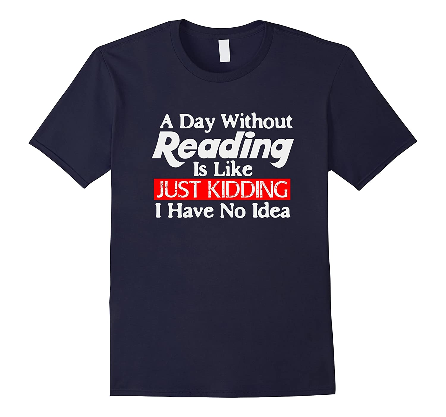 A Day Wihout Reading Is Like Just Kidding Fun Reading Shirt-BN