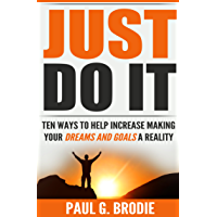 Just Do It: Ten Ways to Help Increase Making Your Dreams and Goals a Reality (Paul G. Brodie Seminar Series Book 4)