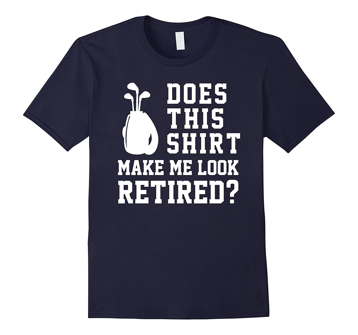 Does This Shirt Make Me Look Retired? Funny Golf Humor Tee-CD