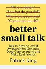 Better Small Talk: Talk to Anyone, Avoid Awkwardness, Generate Deep Conversations, and Make Real Friends (How to be More Likable and Charismatic Book 6) Kindle Edition