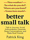 Better Small Talk: Talk to Anyone, Avoid Awkwardness, Generate Deep Conversations, and Make Real Friends (How to be More Likable and Charismatic Book 6)