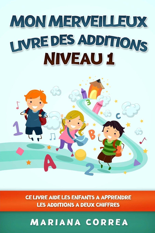 Download MON MERVEILLEUX LIVRE Des ADDITIONS NIVEAU 1: CE LIVRE AIDE LES ENFANTS A APPRENDRE LES ADDITIONS a DEUX CHIFFRES (French Edition) PDF