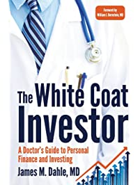 The White Coat Investor: A Doctor's Guide To Personal Finance And Investing