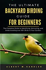 The Ultimate Backyard birding guide for beginners: The Complete Guide to Identifying, Attracting, and Understanding over 80+ Birds in Your Garden Kindle Edition