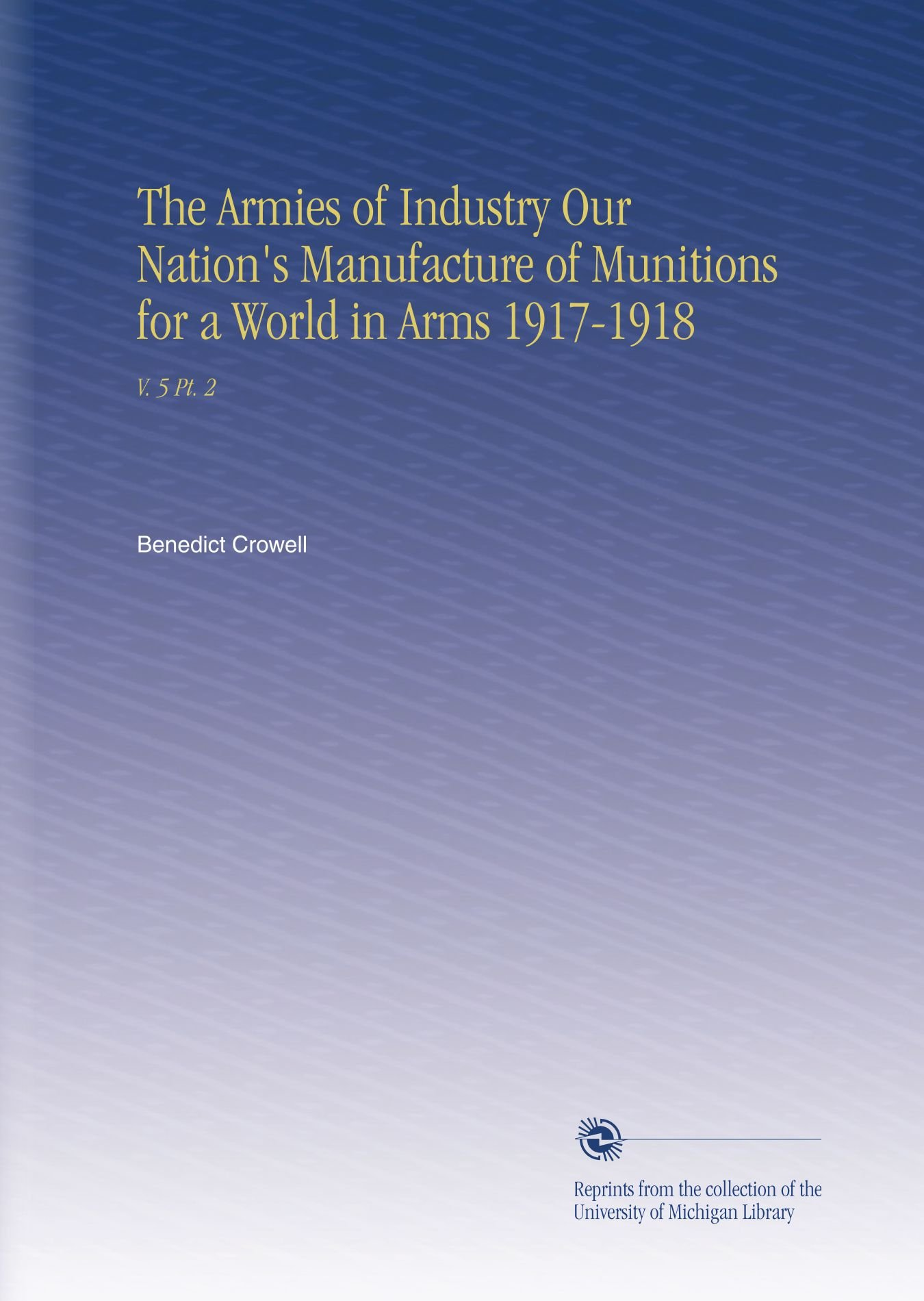 Read Online The Armies of Industry Our Nation's Manufacture of Munitions for a World in Arms 1917-1918: V. 5 Pt. 2 pdf epub