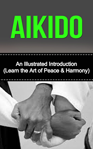 Aikido: An Illustrated Introduction: Learn Aikido Way of Peace and Harmony (Aikido and the Dynamic Sphere; Aikido Techniques; Aikiod Exercises; Aikido; ... Martial Arts; Martial Arts; Aikido Books)