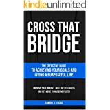 CROSS THAT BRIDGE: The Effective Guide to Achieving Your Goals and Living a Purposeful Life (The Secrets to a Beautiful Life)