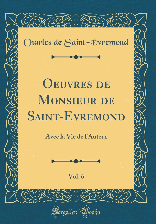 Oeuvres de Monsieur de Saint-Evremond, Vol. 6: Avec La Vie de l'Auteur (Classic Reprint) (French Edition) PDF