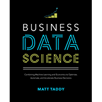 Business Data Science: Combining Machine Learning and Economics to Optimize, Automate, and Accelerate Business Decisions