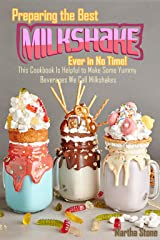 Preparing the Best Milkshakes Ever in No Time!: This Cookbook Is Helpful to Make Some Yummy Beverages We Call Milkshakes Kindle Edition