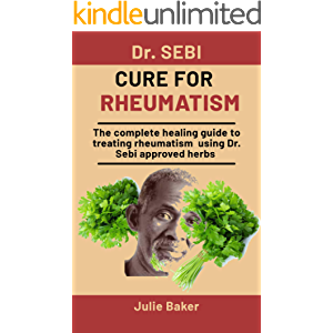 Dr. Sebi Cure For Rheumatism: The Complete Healing Guide To Treating Rheumatism Using Dr. Sebi Approved Herbs