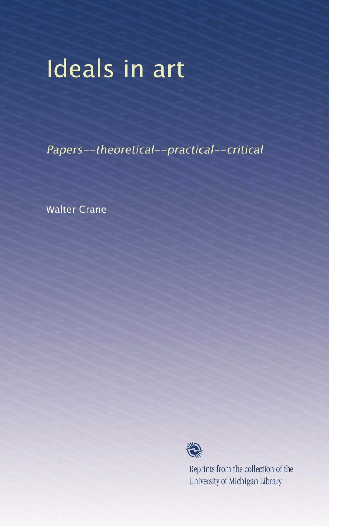 Ideals in art: Papers--theoretical--practical--critical ebook