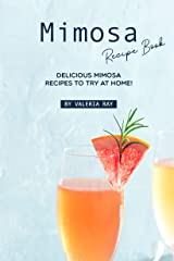 Mimosa Recipe Book: Delicious Mimosa Recipes to Try at Home! Kindle Edition