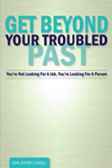 Get Beyond Your Troubled Past: You're Not Looking For A Job, You're Looking For A Person Paperback